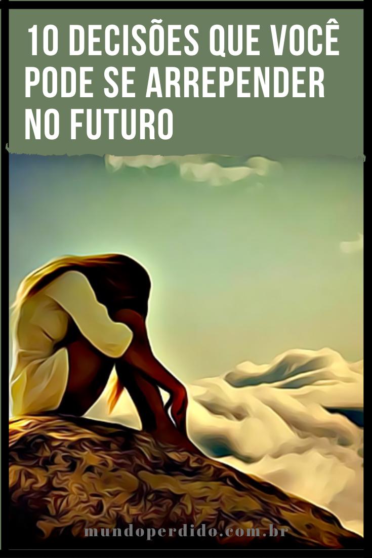 10 Decisões que você pode se arrepender no futuro