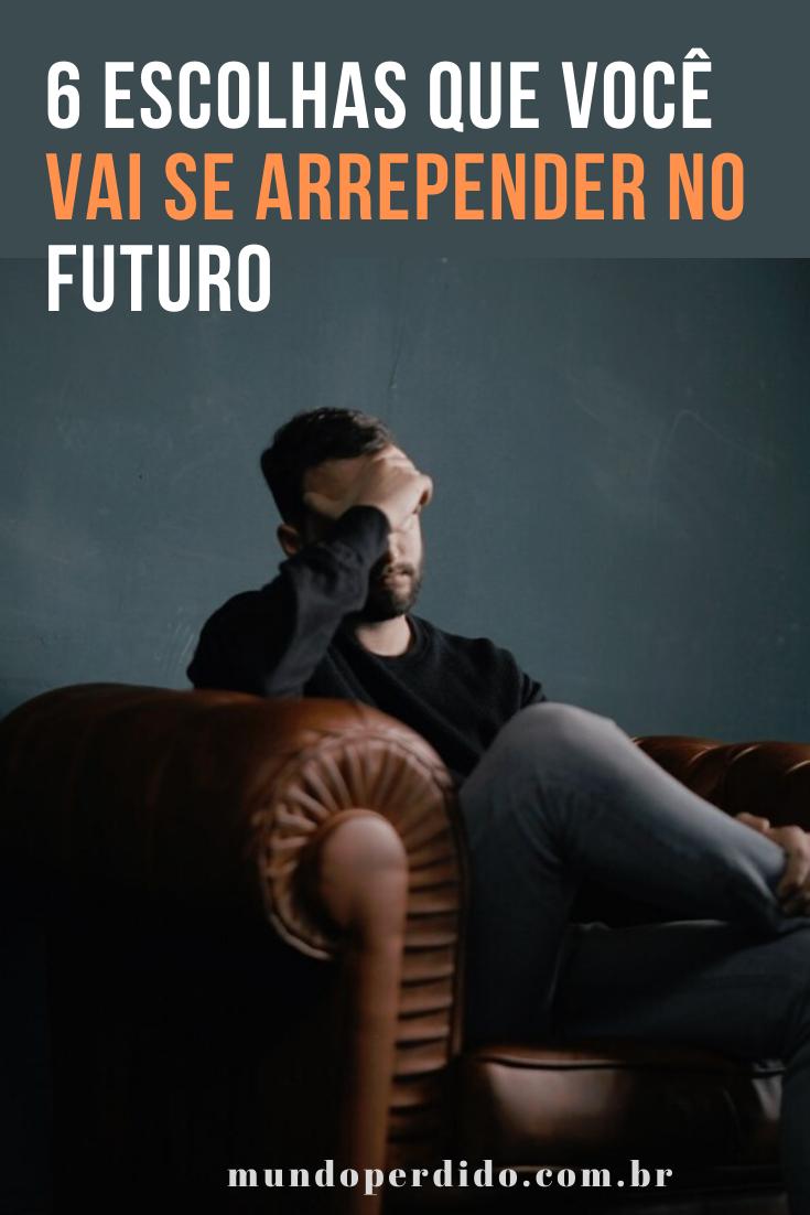 6 Escolhas Que Você Vai Se Arrepender No Futuro