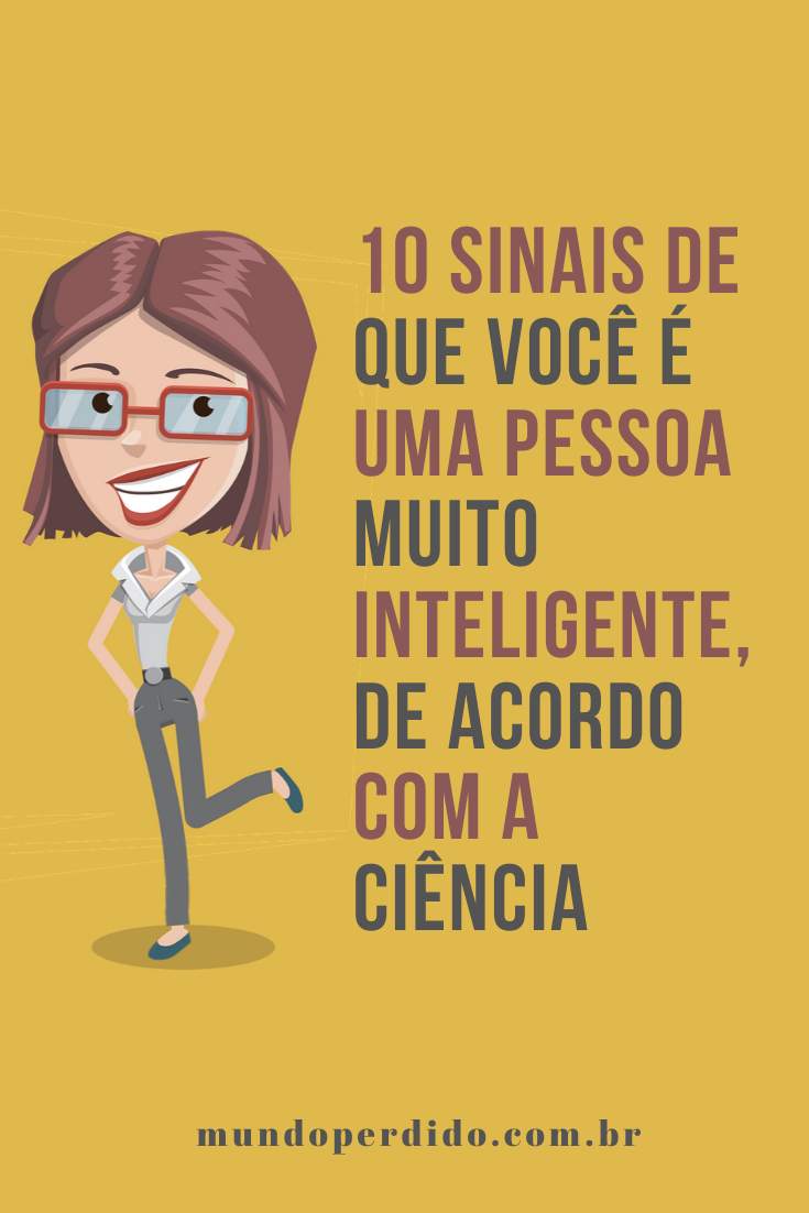 10 Sinais de que você é uma pessoa muito inteligente, de acordo com a ciência
