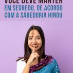 7 Coisas que você deve manter em segredo, de acordo com a sabedoria hindu