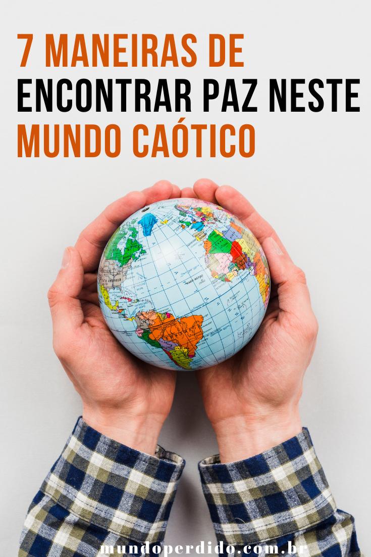 7 Maneiras de encontrar paz neste mundo caótico