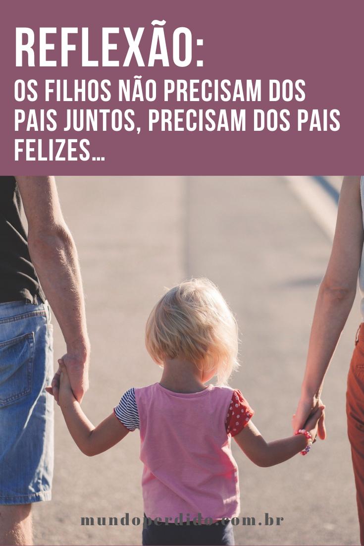 Reflexão: Os filhos não precisam dos pais juntos, precisam dos pais felizes…