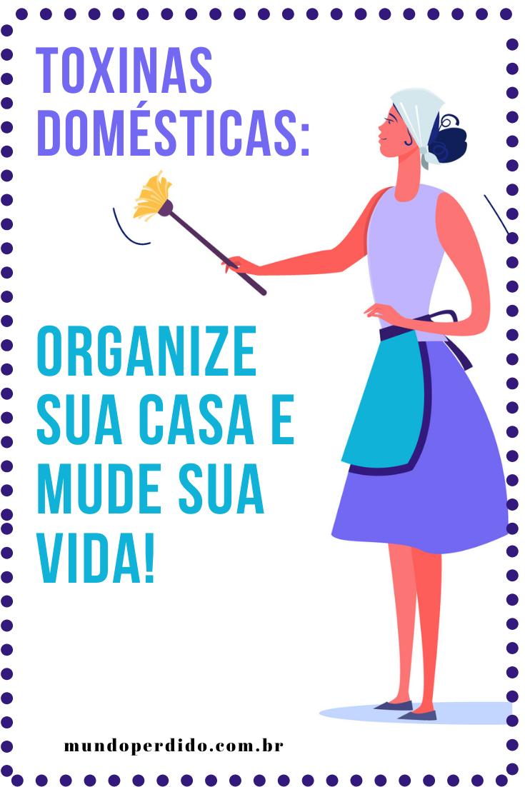 Toxinas domésticas: Organize sua casa e mude sua vida!
