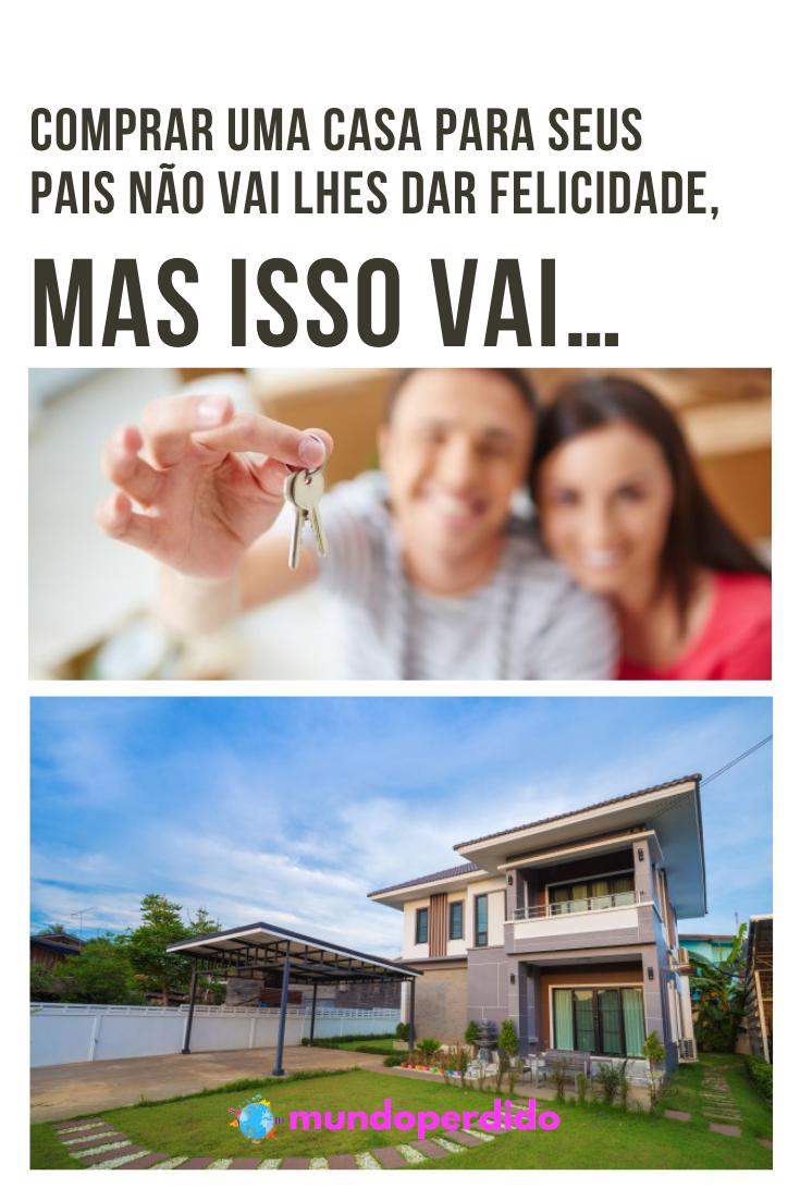 Comprar uma casa para seus pais não vai lhes dar felicidade, mas isso vai…