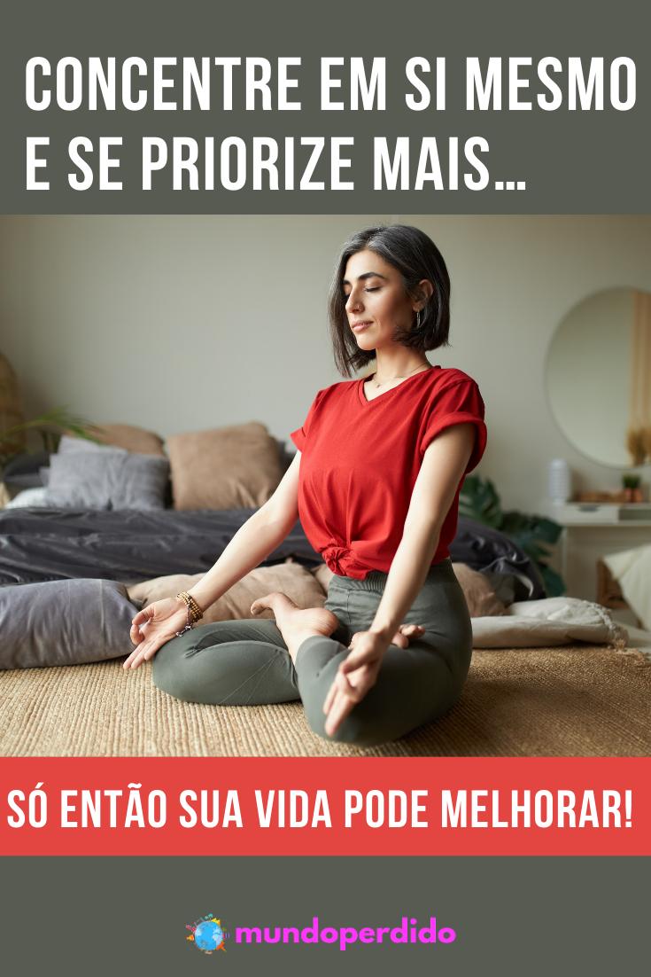 Concentre em si mesmo e se priorize mais… Só então sua vida pode melhorar!