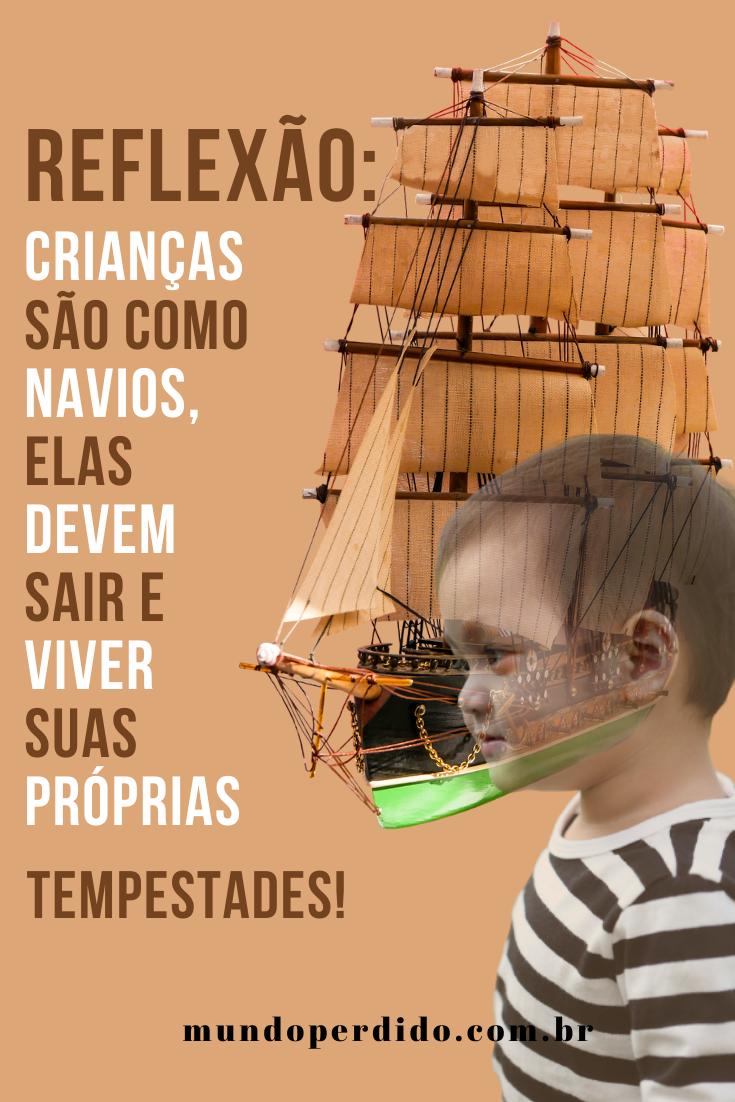 Reflexão: Crianças são como navios, elas devem sair e viver suas próprias tempestades!
