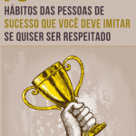 10 Hábitos das pessoas de sucesso que você deve imitar se quiser ser respeitado