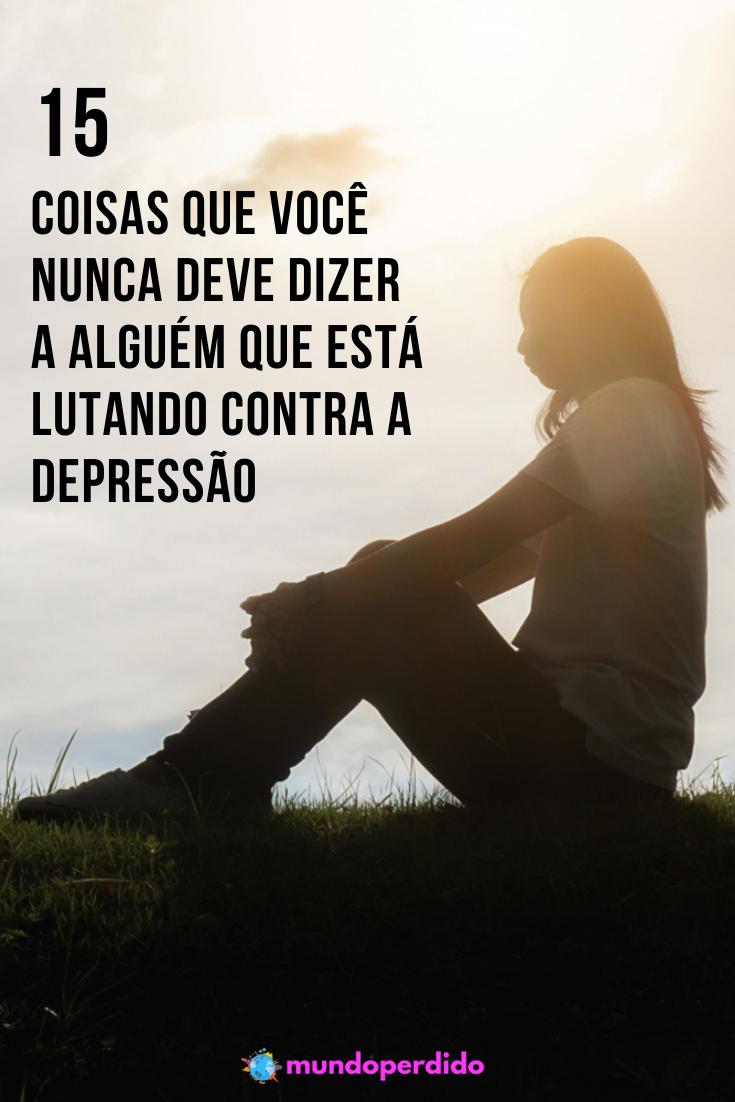 15 Coisas que você NUNCA deve dizer a alguém que está lutando contra a depressão