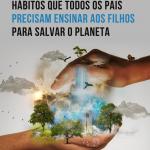5 Hábitos que todos os pais precisam ensinar aos filhos para salvar o planeta